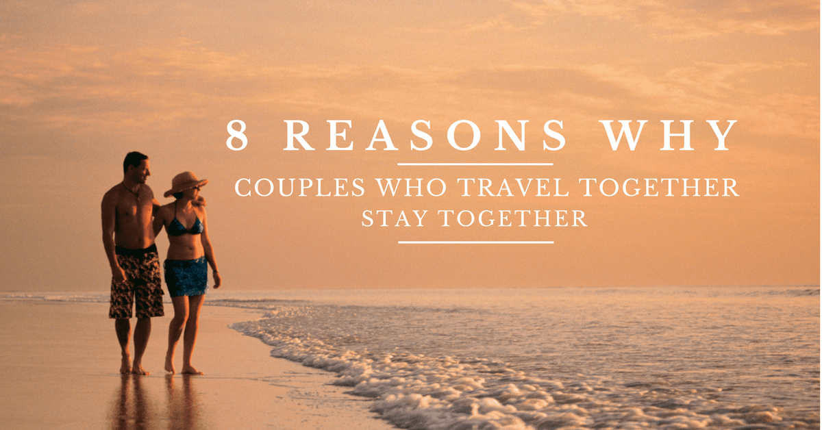 8 Reasons Why Couples Who Travel Together Stay Together